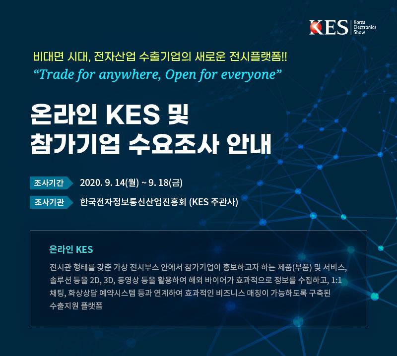 비대면 시대, 전자산업 수출기업의 새로운 전시플랫폼!! 온라인 KES 및 참가기업 수요조사 안내 조사기간:2020년 9월 14일(월) ~ 9.18(금) 조사기관: 한국전자정보통신산업진흥회(KES주관사) 온라인KES 전시관 형태를 갖춘 가상 전시부스 안에서 참가기업이 홍보하고자 하는 제품(부품) 및 서비스, 솔루션 등을 2D, 3D, 동영상 등을 활용하여 해외 바이어가 효과적으로 정보를 수집하고, 1:1 채팅, 화상상담 예약시스템 등과 연계하여 효과적인 비즈니스 매칭이 가능하도록 구축된 수출지원 플랫폼